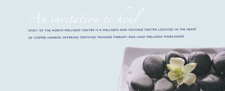 An invitation to heal. Spirit of the North Wellness Center is a wellness and massage center located in the heart of Copper Harbor, offering certified massage therapy, reiki and wellness workshops.